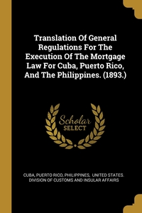 Translation Of General Regulations For The Execution Of The Mortgage Law For Cuba, Puerto Rico, And The Philippines. (1893.), Cuba, Puerto Rico, Philippines обложка-превью