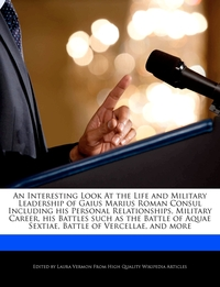 Книга под заказ: «An Interesting Look At the Life and Military Leadership of Gaius Marius Roman Consul Including his Personal Relationships, Military Career, his Battles such as the Battle of Aquae Sextiae, Battle of Vercellae, and more»
