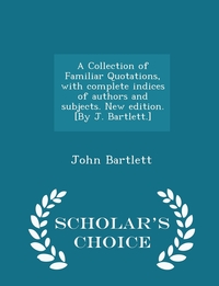 Книга под заказ: «A Collection of Familiar Quotations, with complete indices of authors and subjects. New edition. [By J. Bartlett.] - Scholar's Choice Edition»