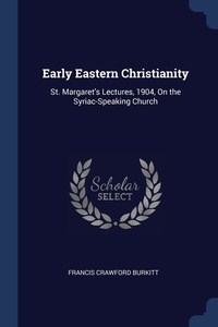Early Eastern Christianity: St. Margaret's Lectures, 1904, On the Syriac-Speaking Church, Francis Crawford Burkitt обложка-превью