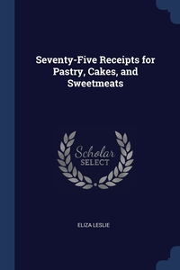 Seventy-Five Receipts for Pastry, Cakes, and Sweetmeats, Eliza Leslie обложка-превью