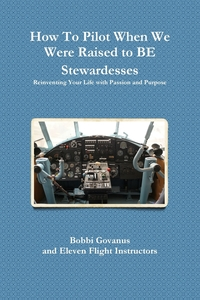 Книга под заказ: «How To Pilot When We Were Raised to BE Stewardesses; Reinventing Your Life with Passion and Purpose»