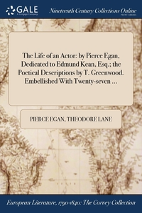 The Life of an Actor: by Pierce Egan, Dedicated to Edmund Kean, Esq.; the Poetical Descriptions by T. Greenwood. Embellished With Twenty-seven ..., Pierce Egan, Theodore Lane обложка-превью