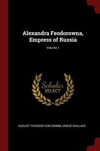 Alexandra Feodorowna, Empress of Russia; Volume 1, August Theodor von Grimm, Grace Wallace обложка-превью