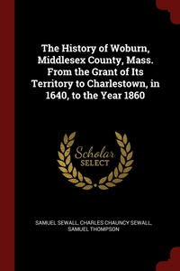 The History of Woburn, Middlesex County, Mass. From the Grant of Its Territory to Charlestown, in 1640, to the Year 1860, Samuel Sewall, Charles Chauncy Sewall, Samuel Thompson обложка-превью