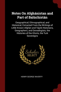 Notes On Afghánistan and Part of Balúchistán: Geographical, Ethnographical, and Historical, Extracted From the Writings of Little Known Afghán and Tájzik Historians, Geographers, and Genealogists, the Histories of the Ghúris, the Turk Sovereigns, Henry George Raverty обложка-превью