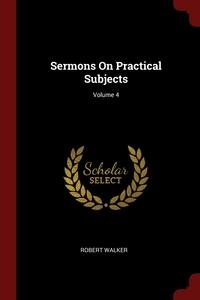 Sermons On Practical Subjects; Volume 4, Robert Walker обложка-превью