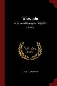 Wisconsin: Its Story and Biography, 1848-1913; Volume 8, Ellis Baker Usher обложка-превью
