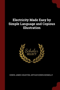 Electricity Made Easy by Simple Language and Copious Illustration, Edwin James Houston, Arthur Edwin Kennelly обложка-превью