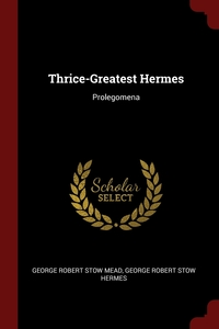 Thrice-Greatest Hermes: Prolegomena, George Robert Stow Mead, George Robert Stow Hermes обложка-превью