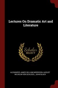 Lectures On Dramatic Art and Literature, Alexander James William Morrison, August Wilhelm Von Schlegel, John Black обложка-превью