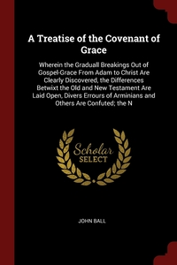 A Treatise of the Covenant of Grace: Wherein the Graduall Breakings Out of Gospel-Grace From Adam to Christ Are Clearly Discovered, the Differences Betwixt the Old and New Testament Are Laid Open, Divers Errours of Arminians and Others Are Confuted; the N, John Ball обложка-превью