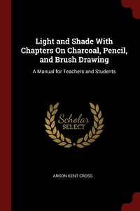 Light and Shade With Chapters On Charcoal, Pencil, and Brush Drawing: A Manual for Teachers and Students, Anson Kent Cross обложка-превью