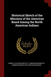Historical Sketch of the Missions of the American Board Among the North American Indians, Samuel Colcord Bartlett, American Board of Commissioners for Fore обложка-превью
