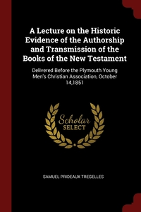 A Lecture on the Historic Evidence of the Authorship and Transmission of the Books of the New Testament: Delivered Before the Plymouth Young Men's Christian Association, October 14,1851, Samuel Prideaux Tregelles обложка-превью