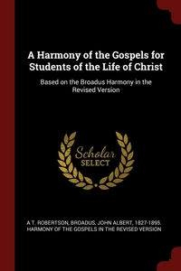 A Harmony of the Gospels for Students of the Life of Christ: Based on the Broadus Harmony in the Revised Version, A T. Robertson, John Albert 1827-1895. Harmony Broadus обложка-превью