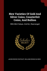 New Varieties Of Gold And Silver Coins, Counterfeit Coins, And Bullion: With Mint Values. 2nd Ed., Rearranged, Jacob Reese Eckfeldt, William Ewing Du Bois обложка-превью