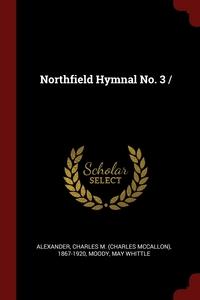 Northfield Hymnal No. 3 /, Charles M. (Charles McCallon) Alexander, Moody May Whittle обложка-превью