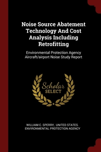 Noise Source Abatement Technology And Cost Analysis Including Retrofitting: Environmental Protection Agency Aircraft/airport Noise Study Report, William C. Sperry, United States. Environmental Protection обложка-превью