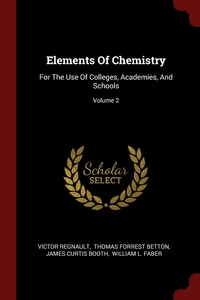Elements Of Chemistry: For The Use Of Colleges, Academies, And Schools; Volume 2, Victor Regnault, Thomas Forrest Betton, James Curtis Booth обложка-превью