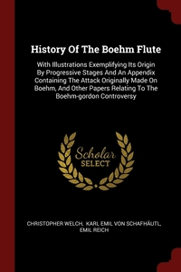 History Of The Boehm Flute: With Illustrations Exemplifying Its Origin By Progressive Stages And An Appendix Containing The Attack Originally Made On Boehm, And Other Papers Relating To The Boehm-gordon Controversy, Christopher Welch, Karl Emil von Schafhautl, Emil Reich обложка-превью