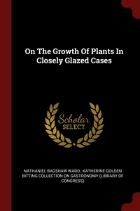 On The Growth Of Plants In Closely Glazed Cases, Nathaniel Bagshaw Ward, Katherine Golden Bitting Collection on обложка-превью