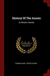 History Of The Azores: Or Western Islands, Thomas Ashe, Joseph Haydn обложка-превью