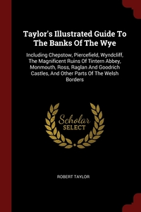Taylor's Illustrated Guide To The Banks Of The Wye: Including Chepstow, Piercefield, Wyndcliff, The Magnificent Ruins Of Tintern Abbey, Monmouth, Ross, Raglan And Goodrich Castles, And Other Parts Of The Welsh Borders, Robert Taylor обложка-превью