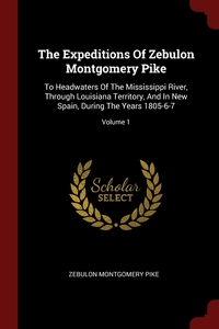 The Expeditions Of Zebulon Montgomery Pike: To Headwaters Of The Mississippi River, Through Louisiana Territory, And In New Spain, During The Years 1805-6-7; Volume 1, Zebulon Montgomery Pike обложка-превью