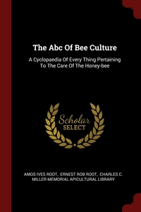 The Abc Of Bee Culture: A Cyclopaedia Of Every Thing Pertaining To The Care Of The Honey-bee, Amos Ives Root, Ernest Rob Root, Charles C. Miller Memorial Apicultural обложка-превью