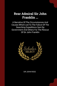 Rear Admiral Sir John Franklin ...: A Narrative Of The Circumstances And Causes Which Led To The Failure Of The Searching Expeditions Sent By Government And Others For The Rescue Of Sir John Franklin, Sir John Ross обложка-превью