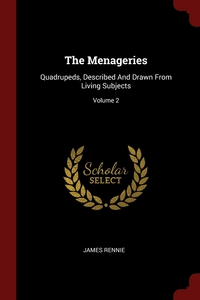 The Menageries: Quadrupeds, Described And Drawn From Living Subjects; Volume 2, James Rennie обложка-превью