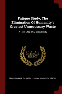 Fatigue Study, The Elimination Of Humanity's Greatest Unnecessary Waste: A First Step In Motion Study, Frank Bunker Gilbreth, Lillian Moller Gilbreth обложка-превью