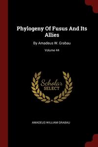 Phylogeny Of Fusus And Its Allies: By Amadeus W. Grabau; Volume 44, Amadeus William Grabau обложка-превью