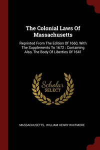 The Colonial Laws Of Massachusetts: Reprinted From The Edition Of 1660, With The Supplements To 1672 : Containing Also, The Body Of Liberties Of 1641, Massachusetts, William Henry Whitmore обложка-превью