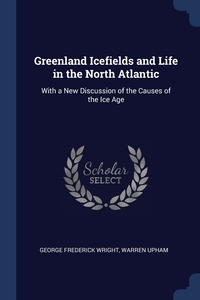 Greenland Icefields and Life in the North Atlantic: With a New Discussion of the Causes of the Ice Age, George Frederick Wright, Warren Upham обложка-превью