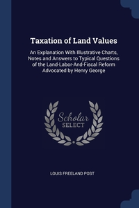 Taxation of Land Values: An Explanation With Illustrative Charts, Notes and Answers to Typical Questions of the Land-Labor-And-Fiscal Reform Advocated by Henry George, Louis Freeland Post обложка-превью