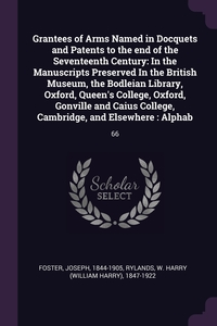 Grantees of Arms Named in Docquets and Patents to the end of the Seventeenth Century: In the Manuscripts Preserved In the British Museum, the Bodleian Library, Oxford, Queen's College, Oxford, Gonville and Caius College, Cambridge, and Elsewhere : Alphab:, Joseph Foster, W Harry 1847-1922 Rylands обложка-превью