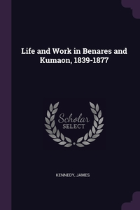 Life and Work in Benares and Kumaon, 1839-1877, James Kennedy обложка-превью