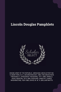 Lincoln Douglas Pamphlets, Grand Army of the Republic. Abraham Linc, Frederick T. 1817-1885 Frelinghuysen, Isaac Newton Arnold обложка-превью