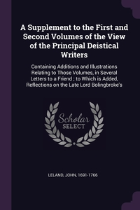 A Supplement to the First and Second Volumes of the View of the Principal Deistical Writers: Containing Additions and Illustrations Relating to Those Volumes, in Several Letters to a Friend ; to Which is Added, Reflections on the Late Lord Bolingbroke's, John Leland обложка-превью