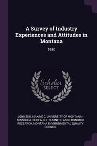 A Survey of Industry Experiences and Attitudes in Montana: 1980, Maxine C Johnson, University of Montana--Missoula. Bureau, Montana Environmental Quality Council обложка-превью