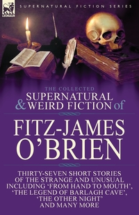 The Collected Supernatural and Weird Fiction of Fitz-James O'Brien: Thirty-Seven Short Stories of the Strange and Unusual Including 'From Hand to Mouth', 'The Legend of Barlagh Cave', 'The Other Night', and Eight Poems Including 'The Ghost', 'Sir Brasil's, Fitz-James O'Brien обложка-превью