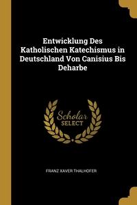 Книга под заказ: «Entwicklung Des Katholischen Katechismus in Deutschland Von Canisius Bis Deharbe»