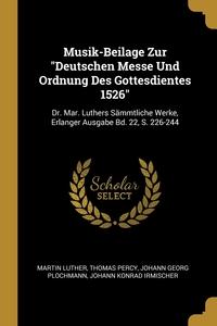 Musik-Beilage Zur 'Deutschen Messe Und Ordnung Des Gottesdientes 1526': Dr. Mar. Luthers Sämmtliche Werke, Erlanger Ausgabe Bd. 22, S. 226-244, Martin Luther, Thomas Percy, Johann Georg Plochmann обложка-превью