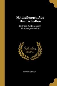 Mittheilungen Aus Handschriften: Beiträge Zur Deutschen Literaturgeschichte, Ludwig Geiger обложка-превью