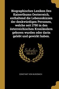 Biographisches Lexikon Des Kaiserthums Oesterreich, enthaltend die Lebensskizzen der denkwürdigen Personen, welche seit 1750 in den österreichischen Kronländern geboren wurden oder darin gelebt und gewirkt haben., Constant von Wurzbach обложка-превью