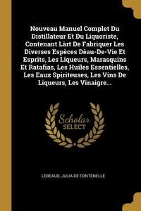 Nouveau Manuel Complet Du Distillateur Et Du Liquoriste, Contenant Làrt De Fabriquer Les Diverses Espèces Dèau-De-Vie Et Esprits, Les Liqueurs, Marasquins Et Ratafias, Les Huiles Essentielles, Les Eaux Spiriteuses, Les Vins De Liqueurs, Les Vinaigre..., Lebeaud, Julia de Fontenelle обложка-превью