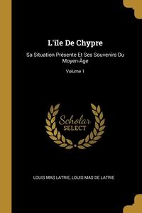 L'île De Chypre: Sa Situation Présente Et Ses Souvenirs Du Moyen-Âge; Volume 1, Louis Mas Latrie, Louis Mas De Latrie обложка-превью