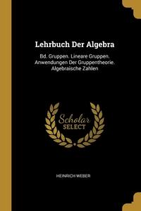 Lehrbuch Der Algebra: Bd. Gruppen. Lineare Gruppen. Anwendungen Der Gruppentheorie. Algebraische Zahlen, Heinrich Weber обложка-превью